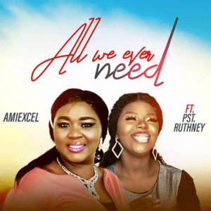 Amiexcel – All We Ever Need ft Pst Ruthney