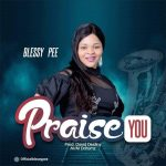 AUDIO: Blessy Pee – Praise You (Mp3 Download)