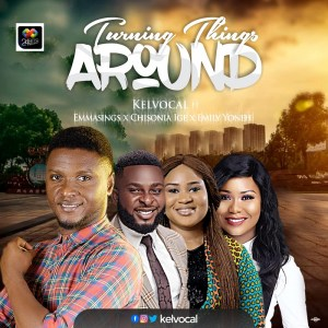 Kelvocal – Turning Things Around ft Emmasings, Emily Yoneh and Chisonia Ige