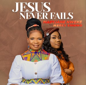 MaryJane Nweke – Jesus Never Fails ft Mercy Chinwo