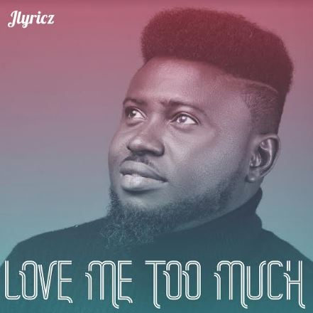 AUDIO: Jlyricz | Love Me Too Much [MP3 DOWNLOAD]