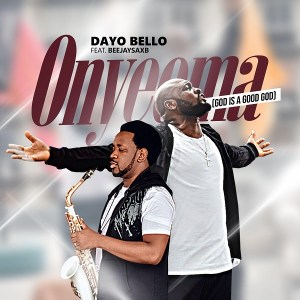 Dayo Bello – Onyeoma (God is a Good God) ft Beejay Sax