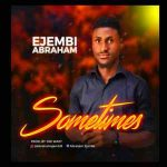AUDIO: Ejembi Abraham – Sometimes (Mp3 Download)