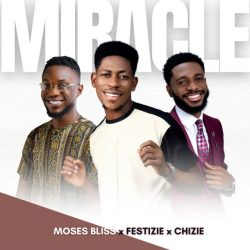 Moses Bliss x Festize x Chizie   Miracle   @mosesbliss